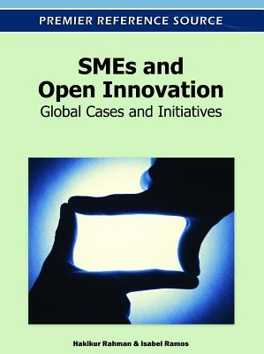 Smes and Open Innovation: Global Cases and Initiatives  by  Hakikur Rahman