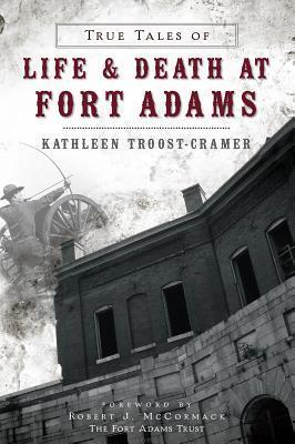 True Tales of Life and Death at Fort Adams Kathleen Troost-Cramer