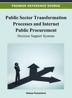 Public Sector Transformation Processes and Internet Public Procurement: Decision Support Systems  by  Natasa Pomazalova