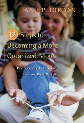 12 Steps To Becoming A More Organized Mom: Positive And Practical Tips For Busy Moms  by  Lane P. Jordan