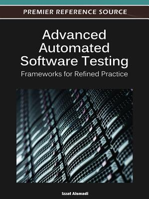 Advanced Automated Software Testing: Frameworks for Refined Practice  by  Izzat Alsmadi