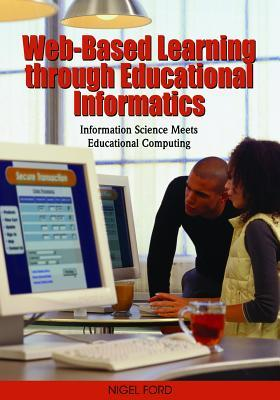Web-Based Learning Through Educational Informatics: Information Science Meets Educational Computing  by  Nigel Ford