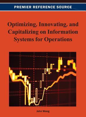 Optimizing, Innovating, and Capitalizing on Information Systems for Operations  by  John Wang