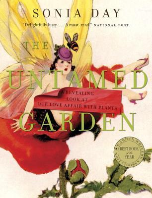 The Untamed Garden: A Revealing Look at Our Love Affair with Plants Sonia Day