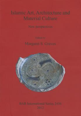 Islamic Art, Architecture and Material Culture: New Perspectives Margaret Graves
