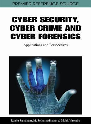 Cyber Security, Cyber Crime and Cyber Forensics: Applications and Perspectives  by  Raghu T. Santanam