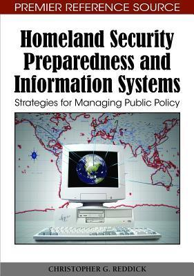 Homeland Security Preparedness And Information Systems: Strategies For Managing Public Policy  by  Christopher G. Reddick