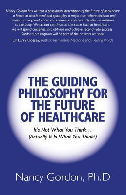 The Guiding Philosophy for the Future of Healthcare: Its Not What You Think...  by  Nancy Gordon