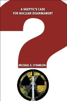 A Skeptics Case for Nuclear Disarmament  by  Michael E. OHanlon