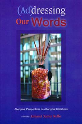 (Ad)Dressing Our Words: Aboriginal Perspectives on Aboriginal Literature Armand Garnet Ruffo