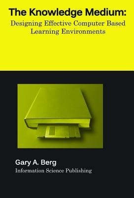 The Knowledge Medium: Designing Effective Computer-Based Learning Environments  by  Gary A. Berg