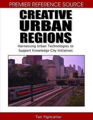 Creative Urban Regions: Harnessing Urban Technologies to Support Knowledge City Initiatives  by  Tan Yigitcanlar