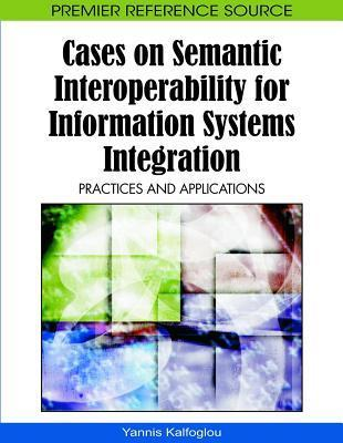 Cases on Semantic Interoperability for Information Systems Integration: Practices and Applications Yannis Kalfoglou