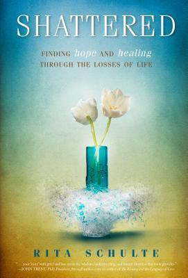 Shattered: Finding Hope and Healing through the Losses of Life  by  Rita A. Schulte