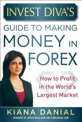 Invest Divas Guide to Making Money in Forex: How to Profit in the Worlds Largest Market  by  Kiana Danial