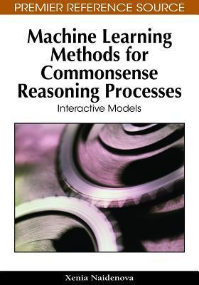 Machine Learning Methods For Commonsense Reasoning Processes: Interactive Models  by  Xenia Naidenova