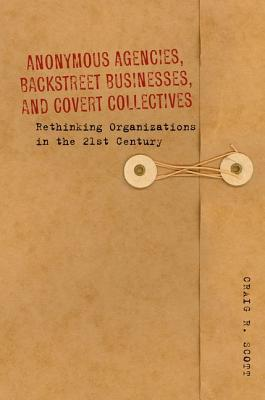Anonymous Agencies, Backstreet Businesses, and Covert Collectives: Rethinking Organizations in the 21st Century  by  Craig Scott