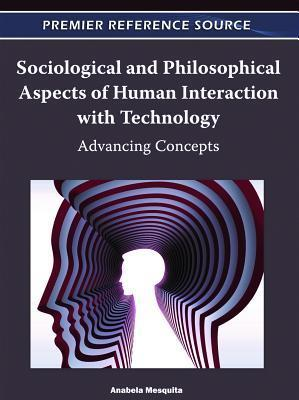 Sociological and Philosophical Aspects of Human Interaction with Technology: Advancing Concepts  by  Anabela Mesquita