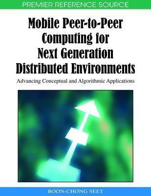 Mobile Peer-To-Peer Computing for Next Generation Distributed Environments: Advancing Conceptual and Algorithmic Applications  by  Boon-Chong Seet