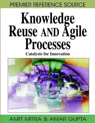 Knowledge Reuse and Agile Processes: Catalysts for Innovation Amit Mitra