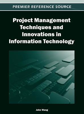 Project Management Techniques and Innovations in Information Technology John Wang