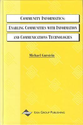Community Informatics: Enabling Communities with Information and Communications Technologies  by  Michael Gurstein