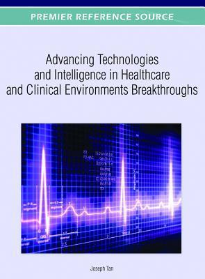 Advancing Technologies and Intelligence in Healthcare and Clinical Environments Breakthroughs Joseph Tan