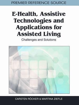 E-Health, Assistive Technologies and Applications for Assisted Living: Challenges and Solutions  by  Martina Ziefle
