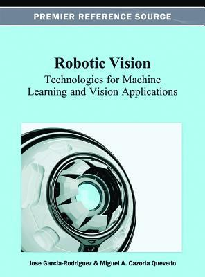 Robotic Vision: Technologies for Machine Learning and Vision Applications  by  Jose Garcia-Rodriguez