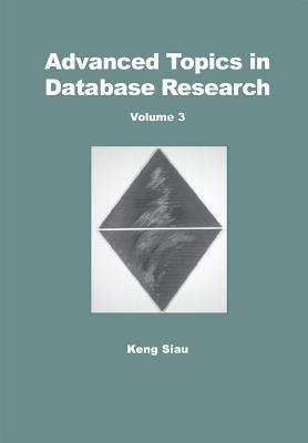Advanced Topics In Database Research, Volume 3 Keng Siau