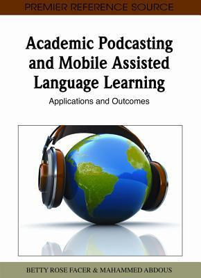 Academic Podcasting and Mobile Assisted Language Learning: Applications and Outcomes Betty Rose Facer