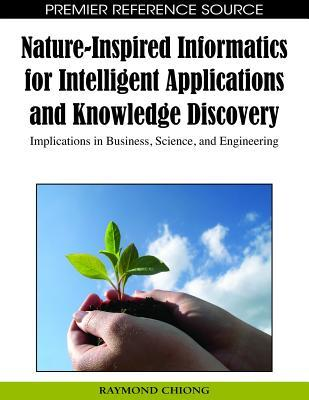 Nature-Inspired Informatics for Intelligent Applications and Knowledge Discovery: Implications in Business, Science, and Engineering  by  Raymond Chiong