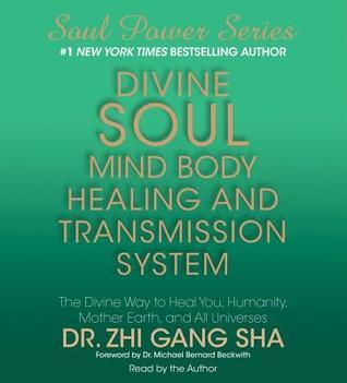 Divine Soul Mind Body Healing and Transmission Sys: The Divine Way to Heal You, Humanity, Mother Earth, and All Universes Zhi Gang Sha