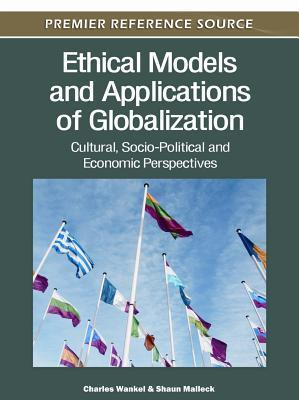 Ethical Models and Applications of Globalization: Cultural, Socio-Political and Economic Perspectives  by  Charles Wankel