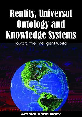Reality, Universal Ontology and Knowledge Systems: Toward the Intelligent World  by  Azamat Abdoullaev