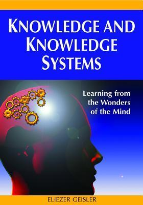 Knowledge and Knowledge Systems: Learning from the Wonders of the Mind  by  Eliezer Geisler