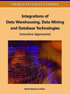 Integrations of Data Warehousing, Data Mining and Database Technologies: Innovative Approaches  by  David Taniar
