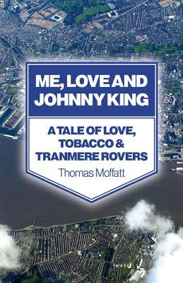 Me, Love and Johnny King: A Tale of Love, Tobacco & Tranmere Rovers  by  Thomas Moffatt