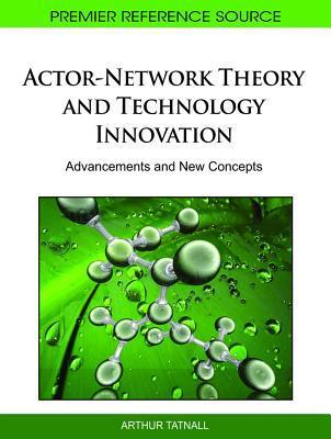 Actor-Network Theory and Technology Innovation: Advancements and New Concepts  by  Arthur Tatnall