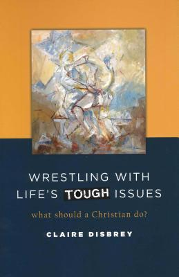 Wrestling with Lifes Tough Issues: What Should a Christian Do?  by  Claire Disbrey