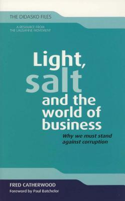 Light, Salt and the World of Business: Why We Must Stand Against Corruption Fred Catherwood