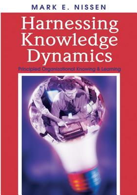 Harnessing Knowledge Dynamics: Principled Organizational Knowing & Learning Mark E. Nissen