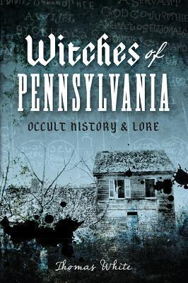 Witches of Pennsylvania: Occult History and Lore  by  Thomas White