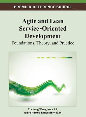 Agile and Lean Service-Oriented Development: Foundations, Theory, and Practice  by  Xiaofeng Wang