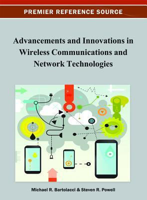 Advancement and Innovations in Wireless Communications and Network Technologies  by  Michael Bartolacci