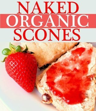 Naked Organics: Healthy, Made From Scratch Scones Arlene Rice