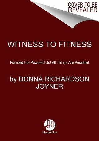 Witness to Fitness: Pumped Up! Powered Up! All Things Are Possible!  by  Donna Richardson Joyner