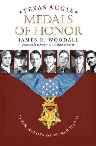 Texas Aggie Medals of Honor: Seven Heroes of World War II  by  James R. Woodall