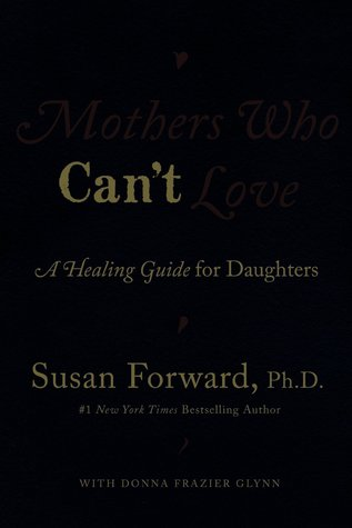 Mothers Who Cant Love: A Healing Guide for Daughters  by  Susan Forward