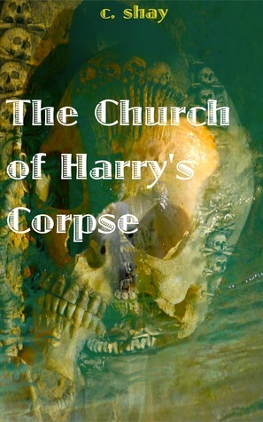 The Church of Harrys Corpse  by  C. Shay